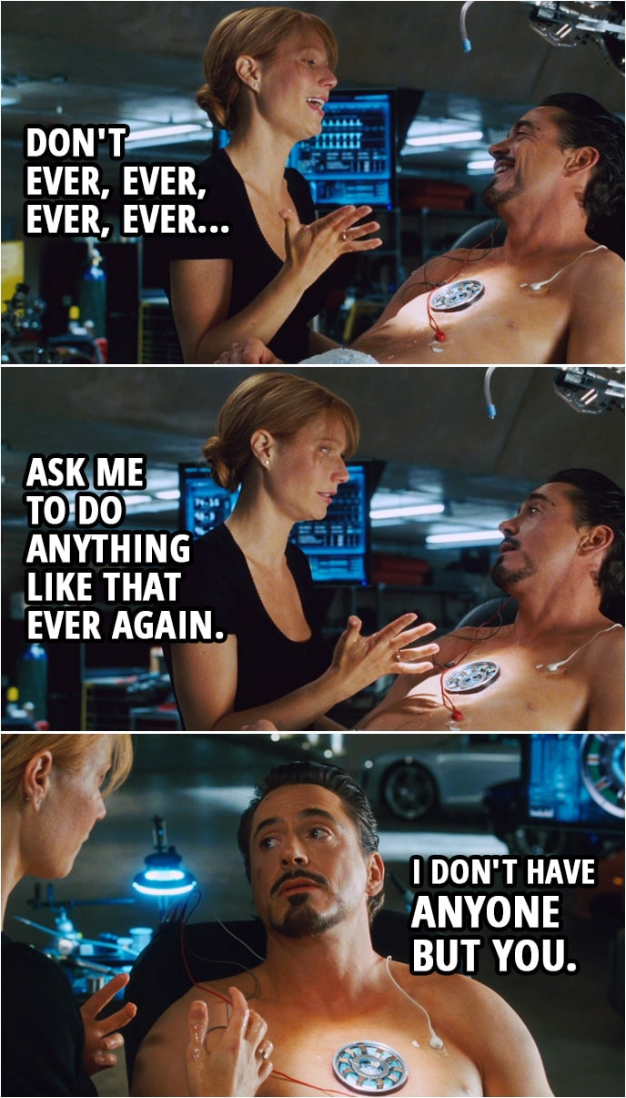 Quote from Iron Man (2008) | Pepper Potts: Don't ever, ever, ever, ever ask me to do anything like that ever again. Tony Stark: I don't have anyone but you.