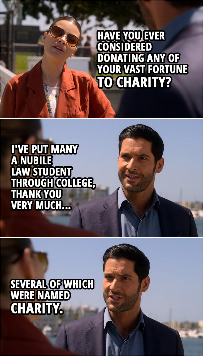 Quote from Lucifer 4x03 | Chloe Decker: Have you ever considered donating any of your vast fortune to charity? Lucifer Morningstar: I've put many a nubile law student through college, thank you very much, several of which were named Charity.