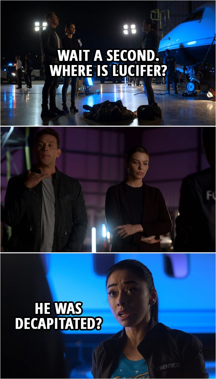 Quote from Lucifer 4x04 | Ella Lopez: Wait a second.Where is Lucifer? (Dan gestures her to cut it out... not talk about him in front of Chloe...) Ella Lopez: He was decapitated?