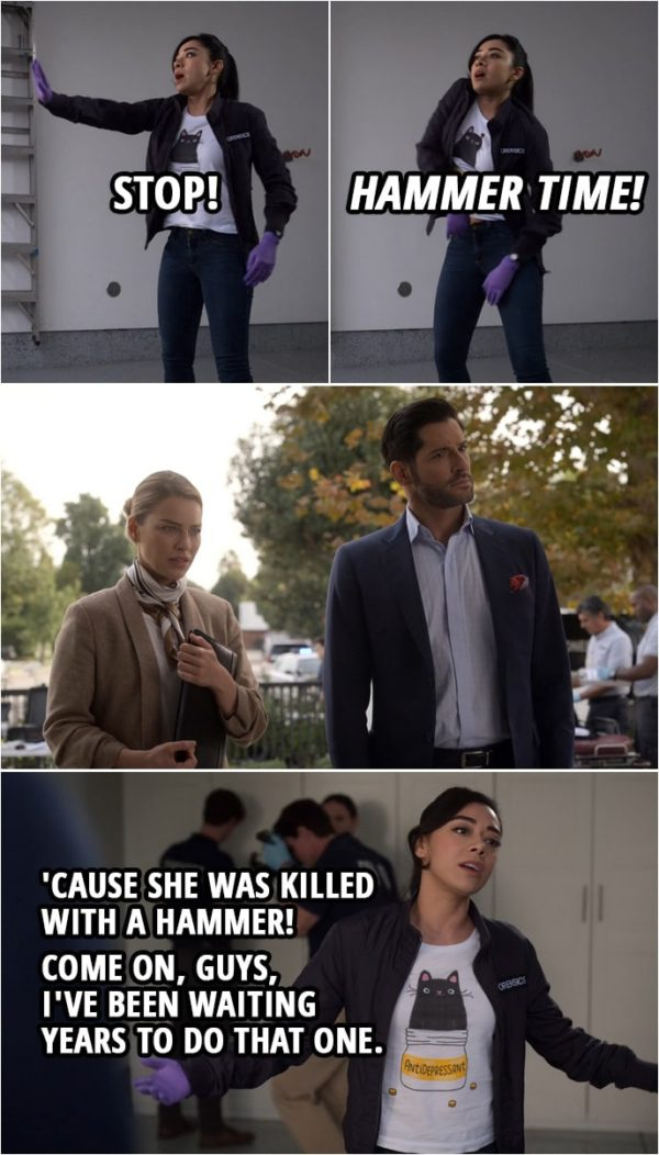 "Quote from Lucifer 4x09 | Ella Lopez: Stop! ""Hammer time!"" 'Cause she was killed with a hammer! Come on, guys, I've been waiting years to do that one."