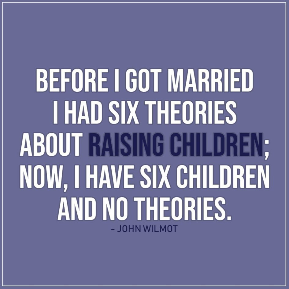 Quote about Parenting   Before I got married I had six theories about raising children; now, I have six children and no theories. - John Wilmot