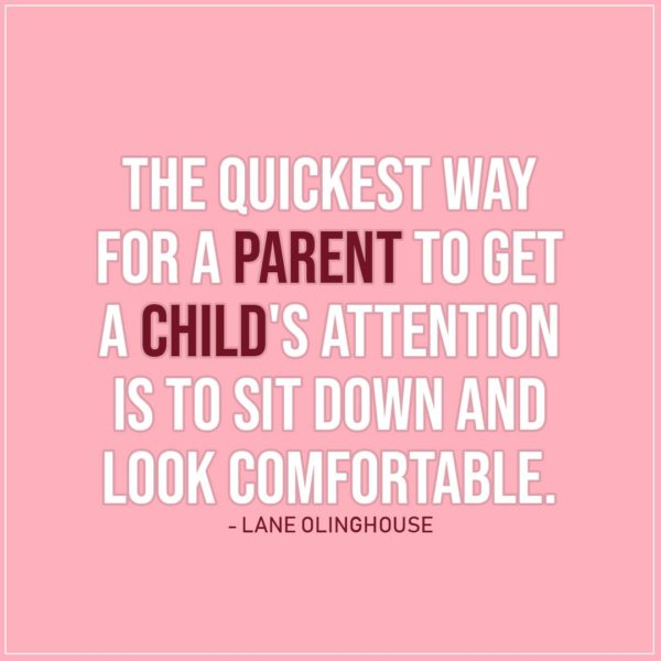 Quote about Parenting | The quickest way for a parent to get a child's attention is to sit down and look comfortable. - Lane Olinghouse