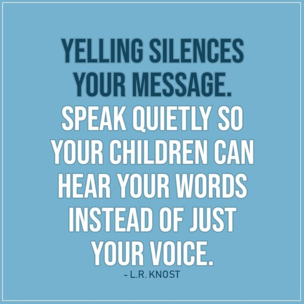 Quote about Parenting | Yelling silences your message. Speak quietly so your children can hear your words instead of just your voice. - L.R. Knost
