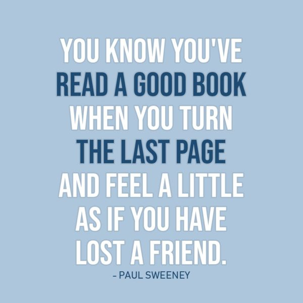 Quote about Reading | You know you've read a good book when you turn the last page and feel a little as if you have lost a friend. - Paul Sweeney