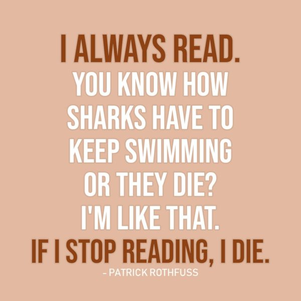 Quote about Reading | I always read. You know how sharks have to keep swimming or they die? I'm like that. If I stop reading, I die. - Patrick Rothfuss