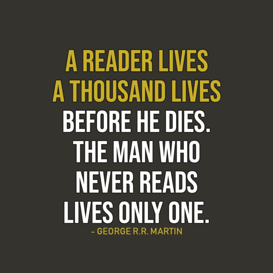 Quote about Reading | A reader lives a thousand lives before he dies. The man who never reads lives only one. - George R.R. Martin