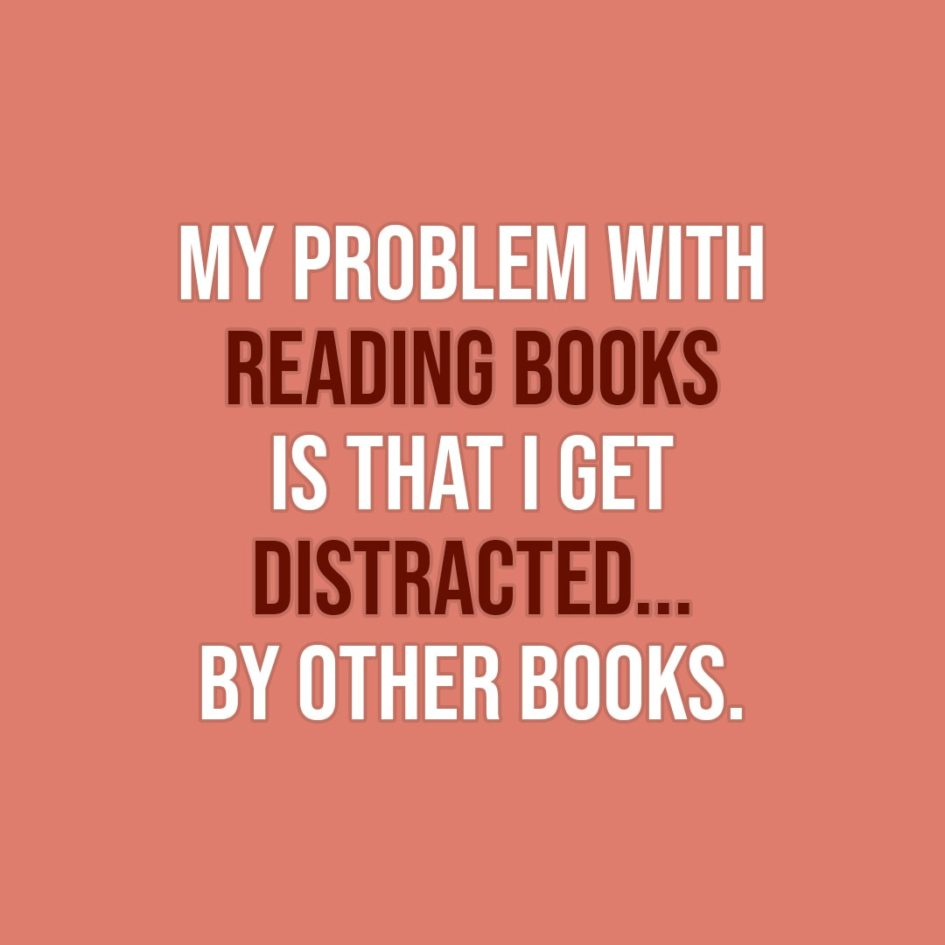 Quote about Reading | My problem with reading books is that I get distracted... by other books. - Unknown