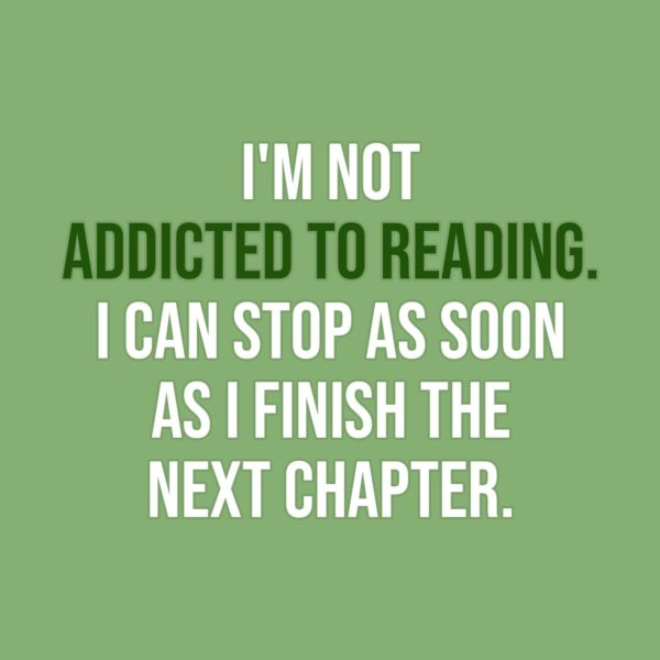 Quote about Reading   I'm not addicted to reading. I can stop as soon as I finish the next chapter. - Unknown