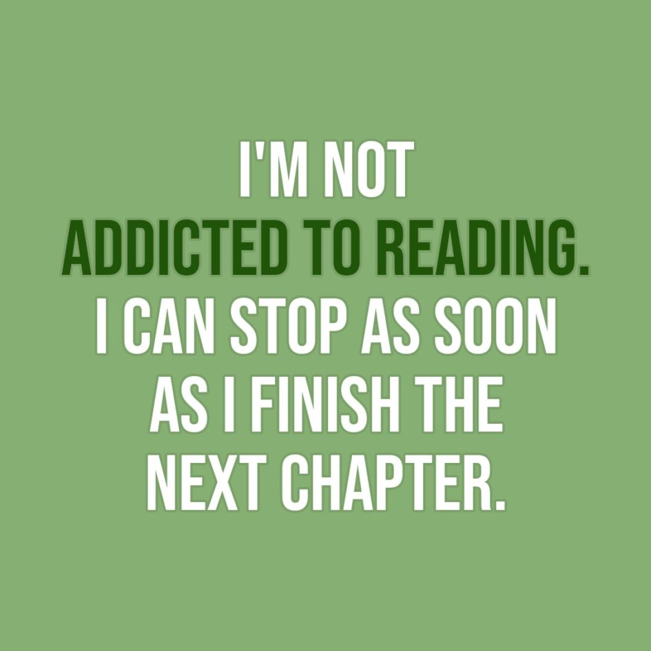 Quote about Reading | I'm not addicted to reading. I can stop as soon as I finish the next chapter. - Unknown