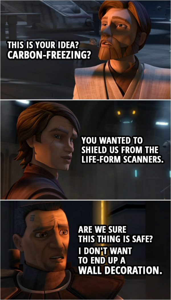 Quote from Star Wars: The Clone Wars 3x18 | Obi-Wan Kenobi: This is your idea? Carbon-freezing? Anakin Skywalker: You wanted to shield us from the life-form scanners. Fives: Are we sure this thing is safe? I don't want to end up a wall decoration.