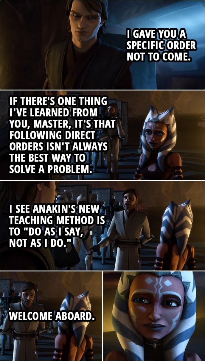 "Quote from Star Wars: The Clone Wars 3x18 | Anakin Skywalker: I gave you a specific order not to come. Ahsoka Tano: If there's one thing I've learned from you, master, it's that following direct orders isn't always the best way to solve a problem. Obi-Wan Kenobi: I see Anakin's new teaching method is to ""do as I say, not as I do."" Welcome aboard."