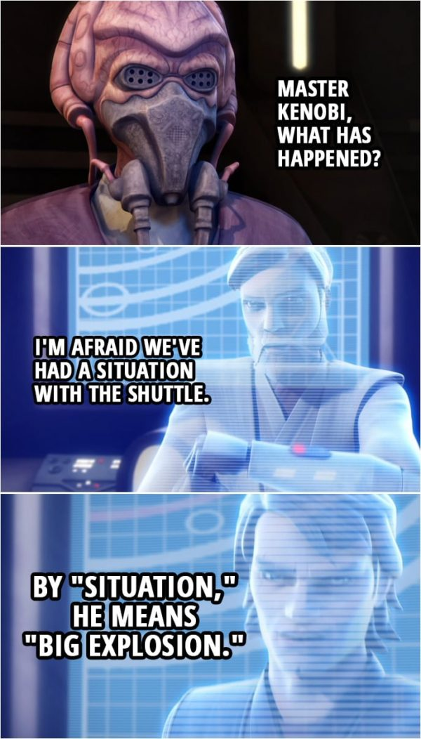 "Quote from Star Wars: The Clone Wars 3x19 | Master Plo Koon: Master Kenobi, what has happened? Obi-Wan Kenobi: I'm afraid we've had a situation with the shuttle. Anakin Skywalker: By ""situation,"" he means ""big explosion."""