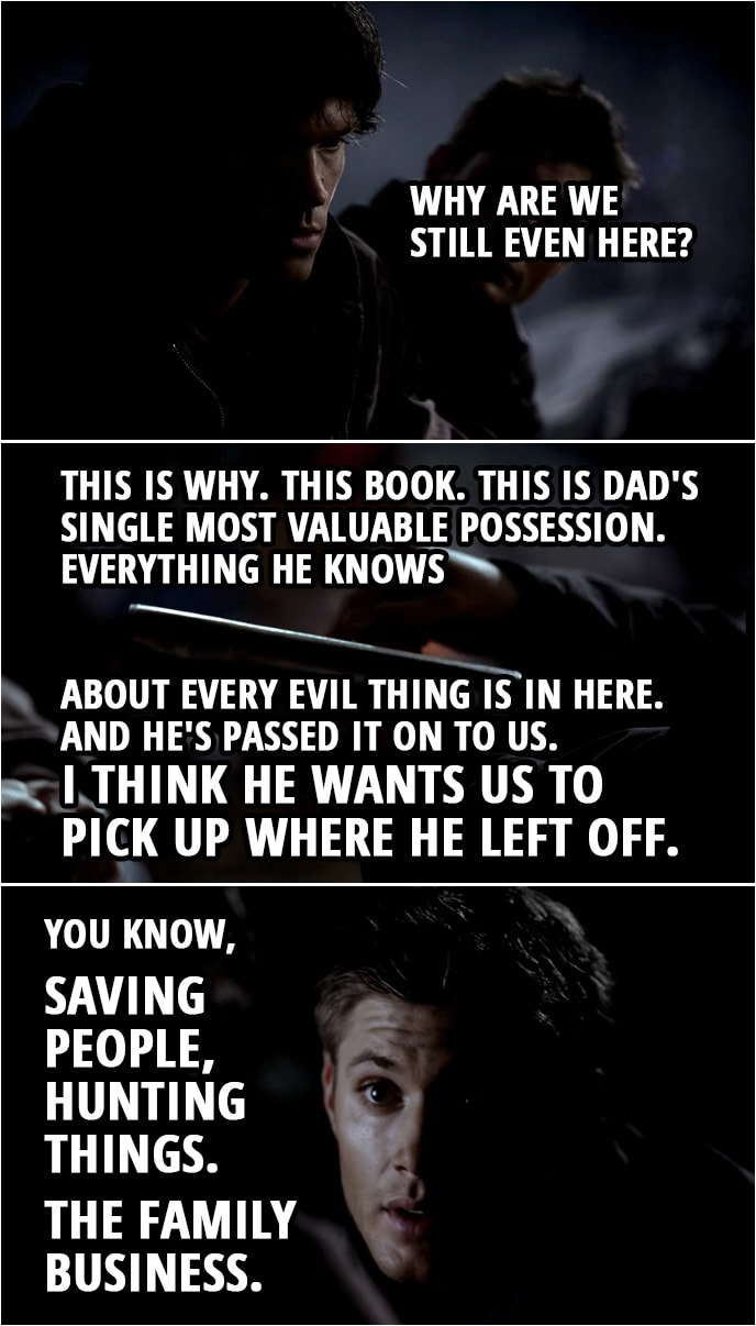 Quote from Supernatural 1x02 | Dean Winchester: To tell you the truth, I don't think Dad's ever been to Lost Creek. Sam Winchester: Then let's get these people back to town and let's hit the road. Go find Dad. I mean, why are we still even here? Dean Winchester: This is why. This book. This is Dad's single most valuable possession. Everything he knows about every evil thing is in here. And he's passed it on to us. I think he wants us to pick up where he left off. You know, saving people, hunting things. The family business.