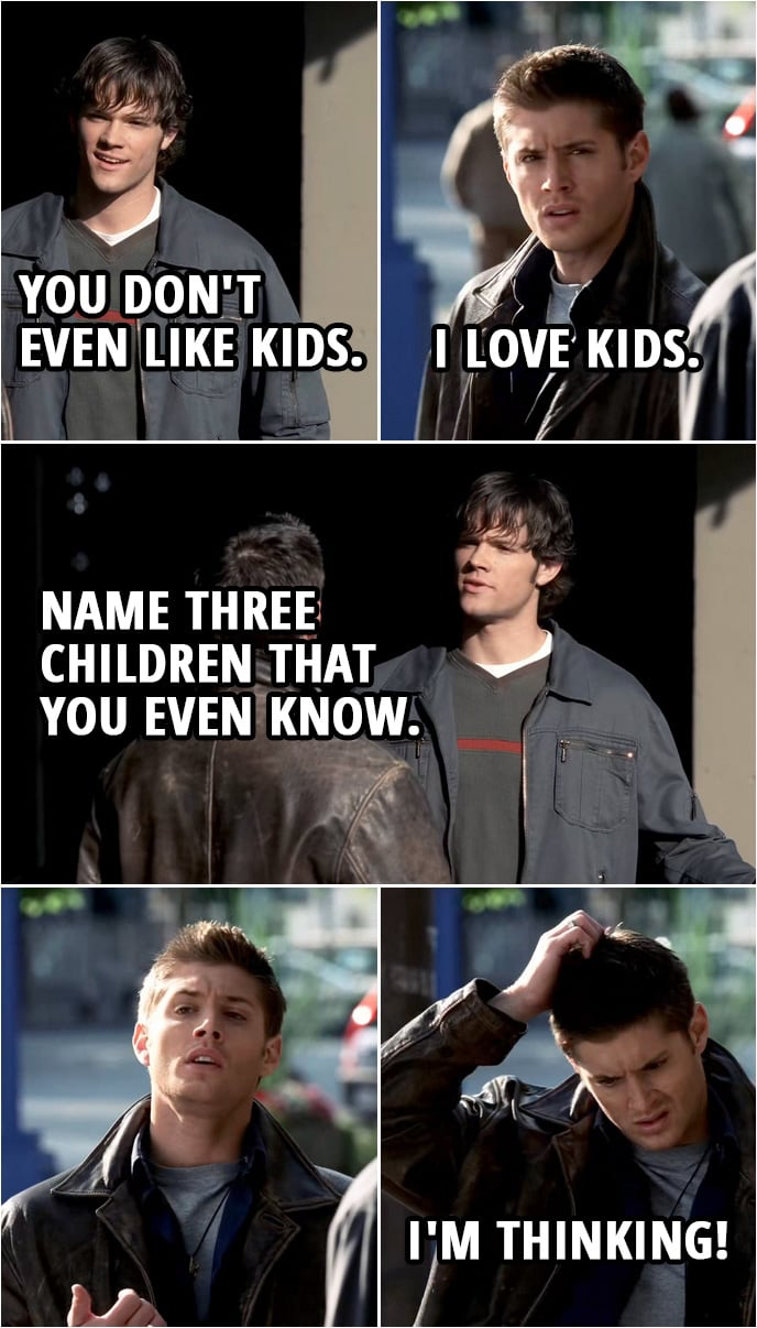 Quote from Supernatural 1x03 | Sam Winchester: You don't even like kids. Dean Winchester: I love kids. Sam Winchester: Name three children that you even know. (Sam walks away) Dean Winchester: I'm thinking!