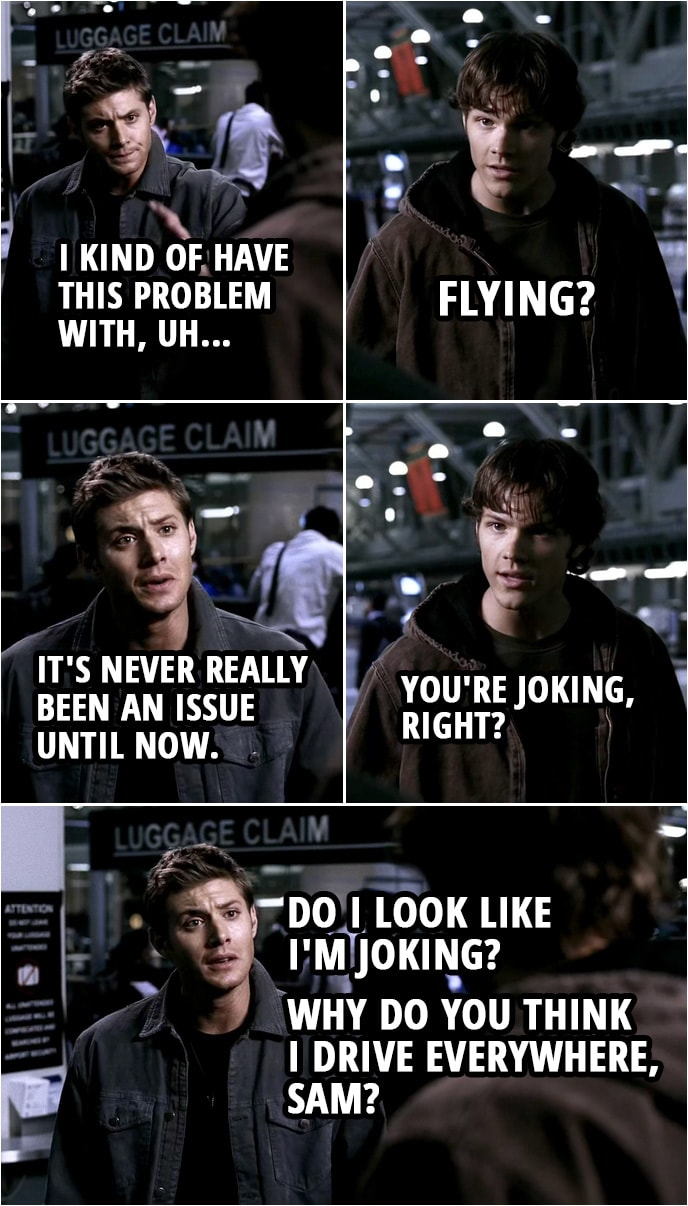Quote from Supernatural 1x04 | Sam Winchester: Are you okay? Dean Winchester: No. Not really. Sam Winchester: What? What's wrong? Dean Winchester: Well, I kind of have this problem with, uh... Sam Winchester: Flying? Dean Winchester: It's never really been an issue until now. Sam Winchester: You're joking, right? Dean Winchester: Do I look like I'm joking? Why do you think I drive everywhere, Sam?