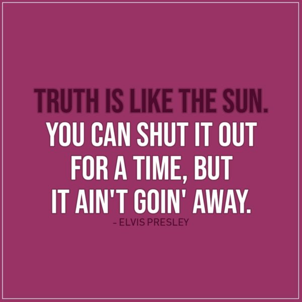 Quote about Truth   Truth is like the sun. You can shut it out for a time, but it ain't goin' away. - Elvis Presley