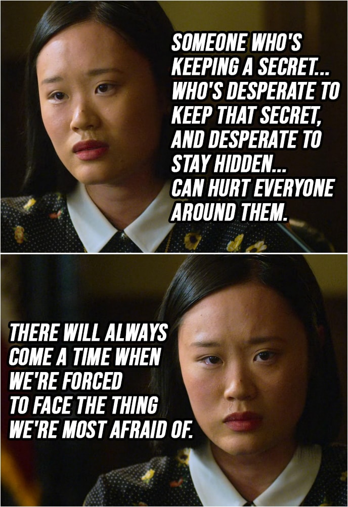 Quote from 13 Reasons Why 2x02 | Courtney Crimsen: Someone who's keeping a secret... who's desperate to keep that secret, and desperate to stay hidden... can hurt everyone around them. There will always come a time when we're forced to face the thing we're most afraid of.