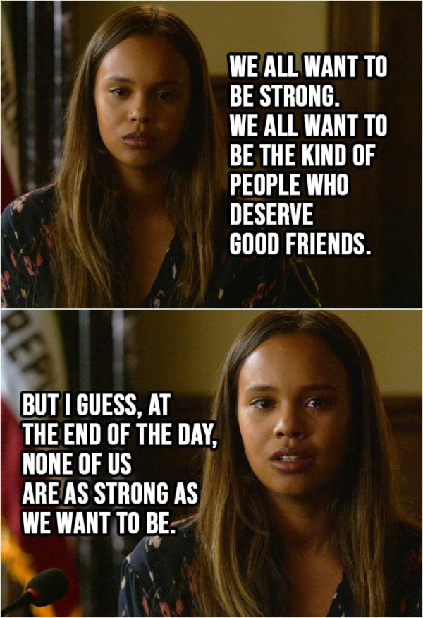 Quote from 13 Reasons Why 2x03 | Jessica Davis: Friendship is a complicated thing... especially between girls. And it gets even more complicated when there's a boy involved. But I can tell you one thing. I blame the boy more than I blame Hannah. There are all different ways boys mess with girls. And some of those ways, well, we let them do it. I think the kind of friends you have say a lot about the kind of person you are. And Hannah, she was a true friend. Better than I deserve. We all want to be strong. We all want to be the kind of people who deserve good friends. But I guess, at the end of the day, none of us are as strong as we want to be.