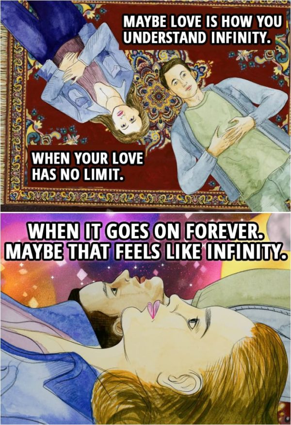 Quote from 13 Reasons Why 2x07   Hannah Baker (Clay's dream): Maybe love is how you understand infinity. When your love has no limit. When it goes on forever. Maybe that feels like infinity.