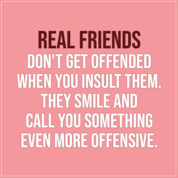 Friendship quotes | Real friends don't get offended when you insult them. They smile and call you something even more offensive. - Unknown