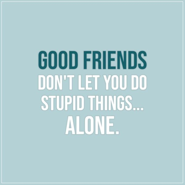 Friendship quotes | Good friends don't let you do stupid things... alone. - Unknown