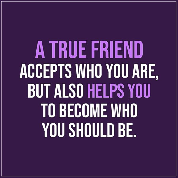 Friendship quotes | A true friend accepts who you are, but also helps you to become who you should be. - Unknown