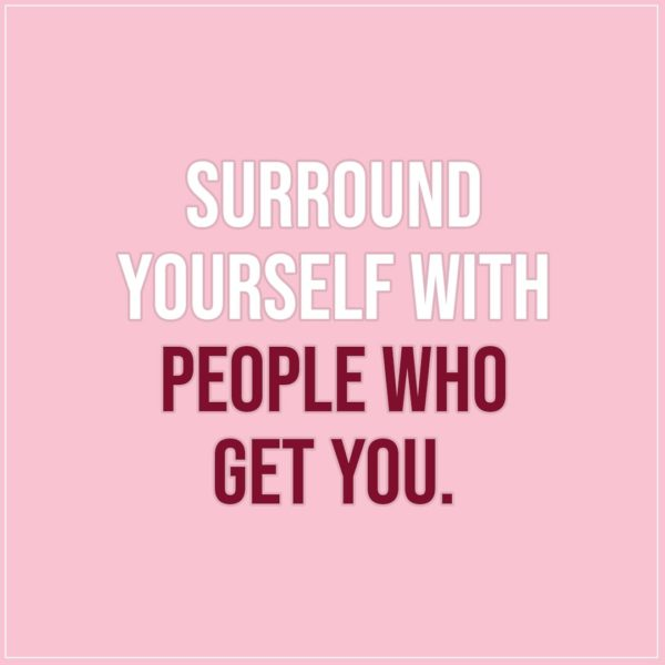 Friendship quotes | Surround yourself with people who get you. - Unknown