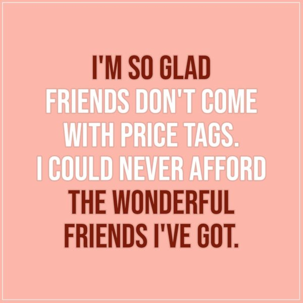 Friendship quotes | I'm so glad friends don't come with price tags. I could never afford the wonderful friends I've got. - Unknown