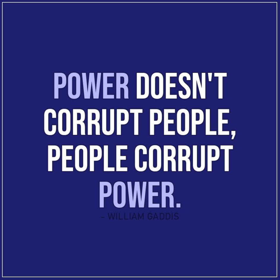 Quote about Power | Power doesn't corrupt people, people corrupt power. - William Gaddis