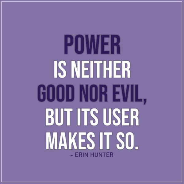 Quote about Power | Power is neither good nor evil, but its user makes it so. - Erin Hunter