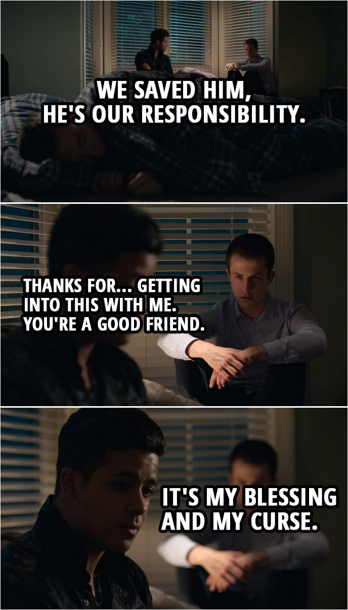 Quote from 13 Reasons Why 3x01   Tony Padilla: We saved him, he's our responsibility. Clay Jensen: Thanks for... getting into this with me. You're a good friend. Tony Padilla: It's my blessing and my curse.