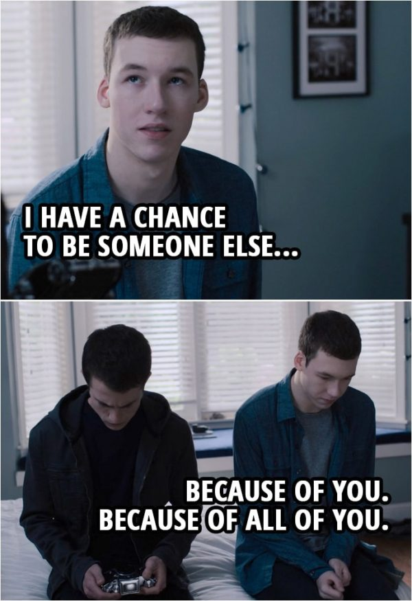 Quote from 13 Reasons Why 3x04 | Tyler Down (to Clay): I have a chance to be someone else... because of you. Because of all of you.