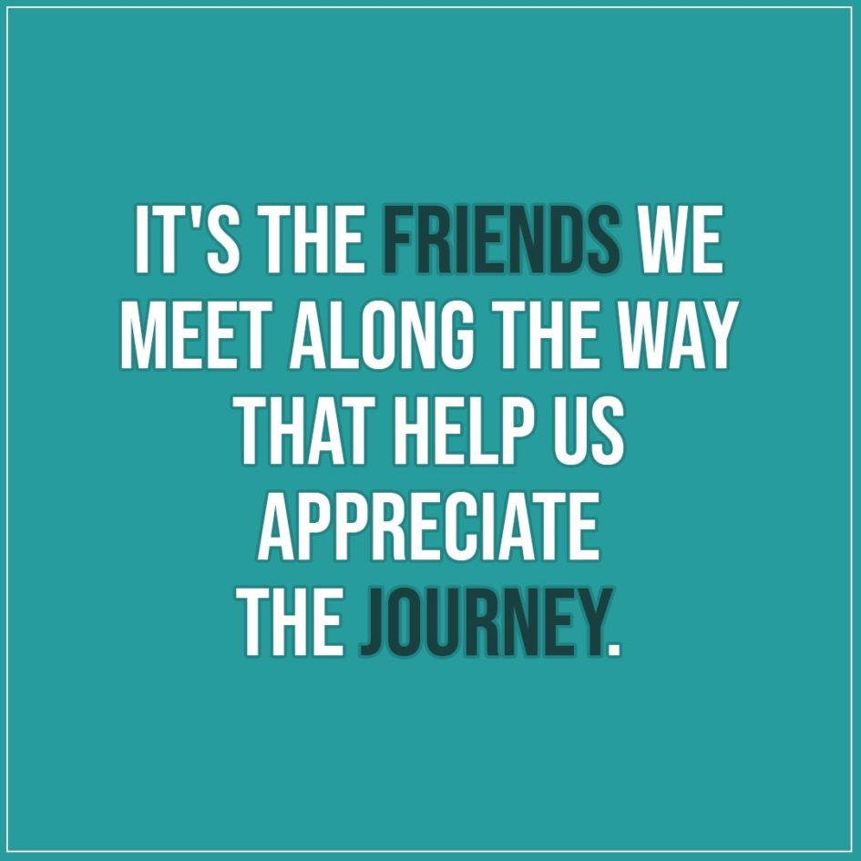 Friendship quotes | It's the friends we meet along the way that help us appreciate the journey. - Unknown