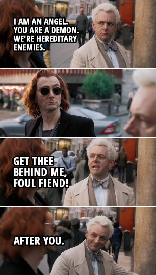 Quote from Good Omens 1x01 | Aziraphale: Crowley, I've told you, I'm not helping you. I'm not interested. This is purely social. I am an angel. You are a demon. We're hereditary enemies. Get thee behind me, foul fiend! After you.