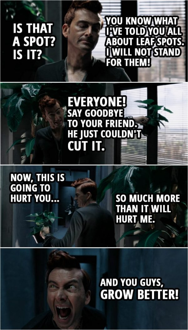 Quote from Good Omens 1x02 | Crowley: Is that a spot? Is it? Right, you know what I've told you all about leaf spots. I will not stand for them! You know what you've done. You've disappointed me. Oh, dear. Oh, dear. Everyone! Say goodbye to your friend. He just couldn't cut it. Now, this is going to hurt you so much more than it will hurt me. And you guys, grow better! God (narration): What he does is put the fear of God into them. More precisely, the fear of Crowley. The plants are the most luxurious, verdant and beautiful in London. Also, the most terrified.