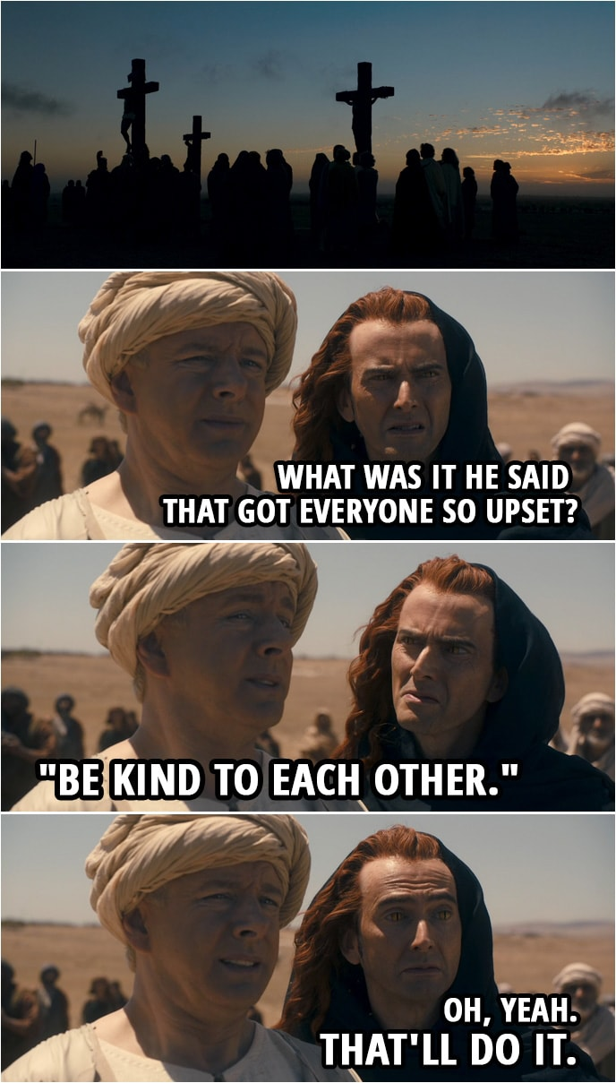 "Quote from Good Omens 1x03 | (Crowley and Aziraphale are witnessing the crucifixion...) Crowley: What was it he said that got everyone so upset? Aziraphale: ""Be kind to each other."" Crowley: Oh, yeah. That'll do it."