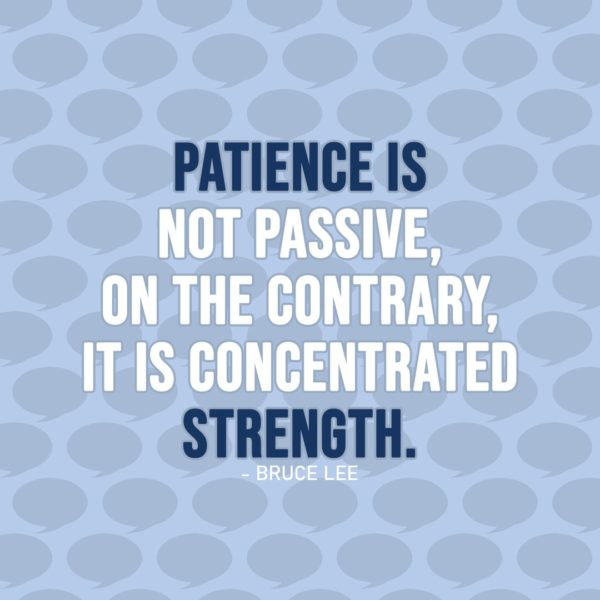 Quote about Patience | Patience is not passive, on the contrary, it is concentrated strength. - Bruce Lee