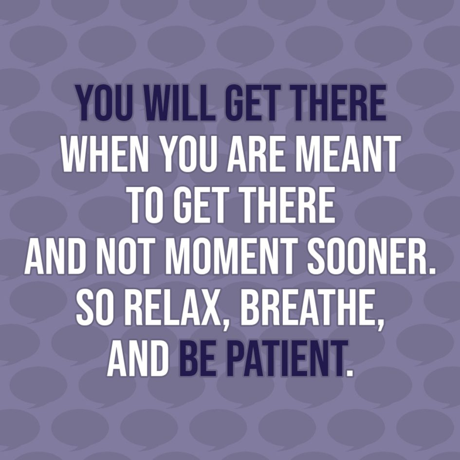 Quote about Patience | You will get there when you are meant to get there and not moment sooner. So relax, breathe, and be patient. - Unknown