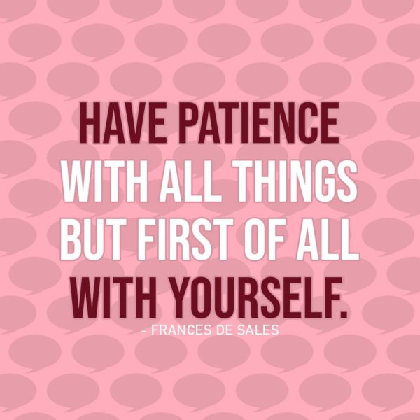 Quote about Patience | Have patience with all things but first of all with yourself. - Frances de Sales