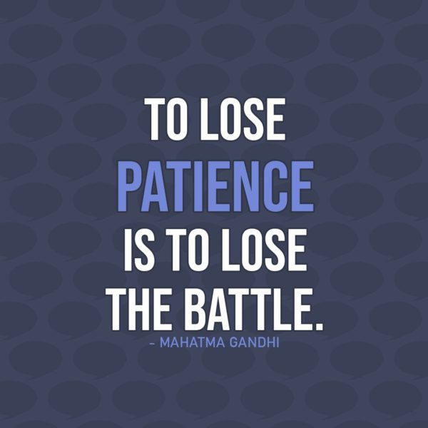 Quote about Patience | To lose patience is to lose the battle. - Mahatma Gandhi