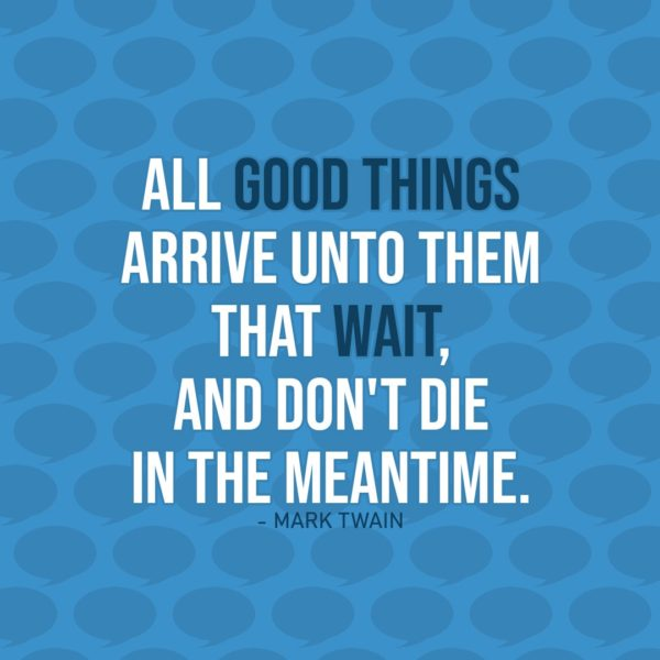 Quote about Patience | All good things arrive unto them that wait – and don't die in the meantime. - Mark Twain