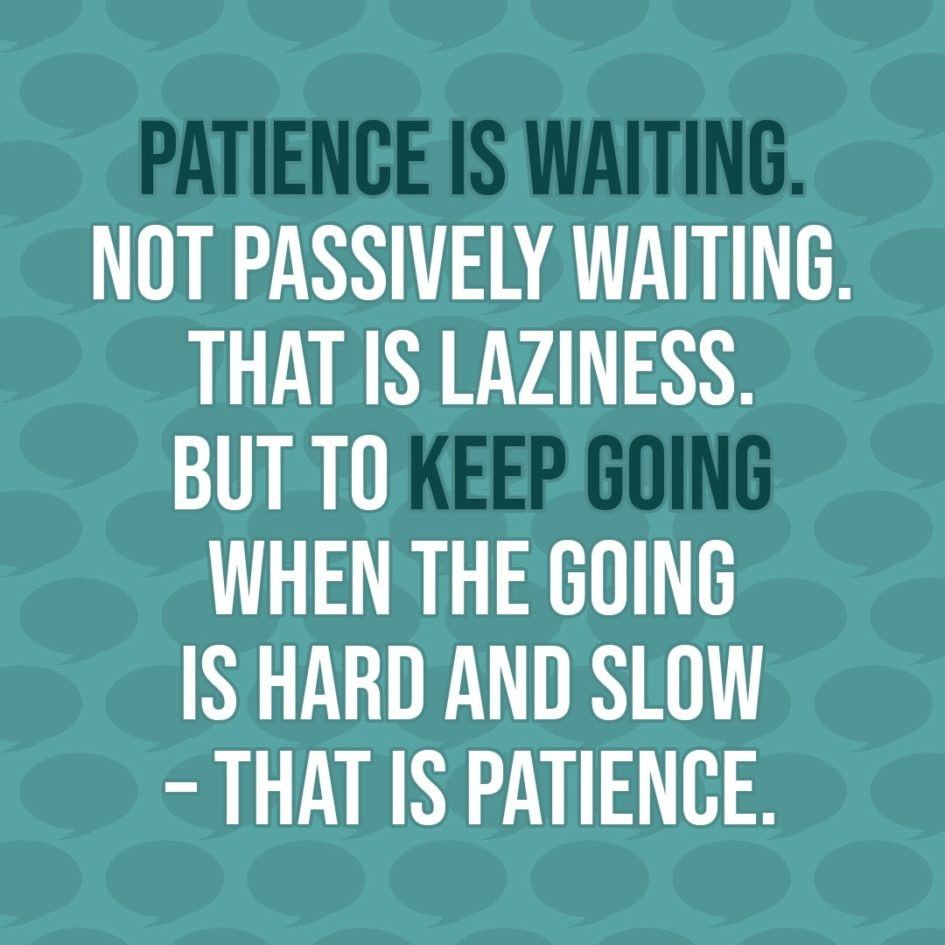 Quote about Patience | Patience is waiting. Not passively waiting. That is laziness. But to keep going when the going is hard and slow – that is patience. - Unknown