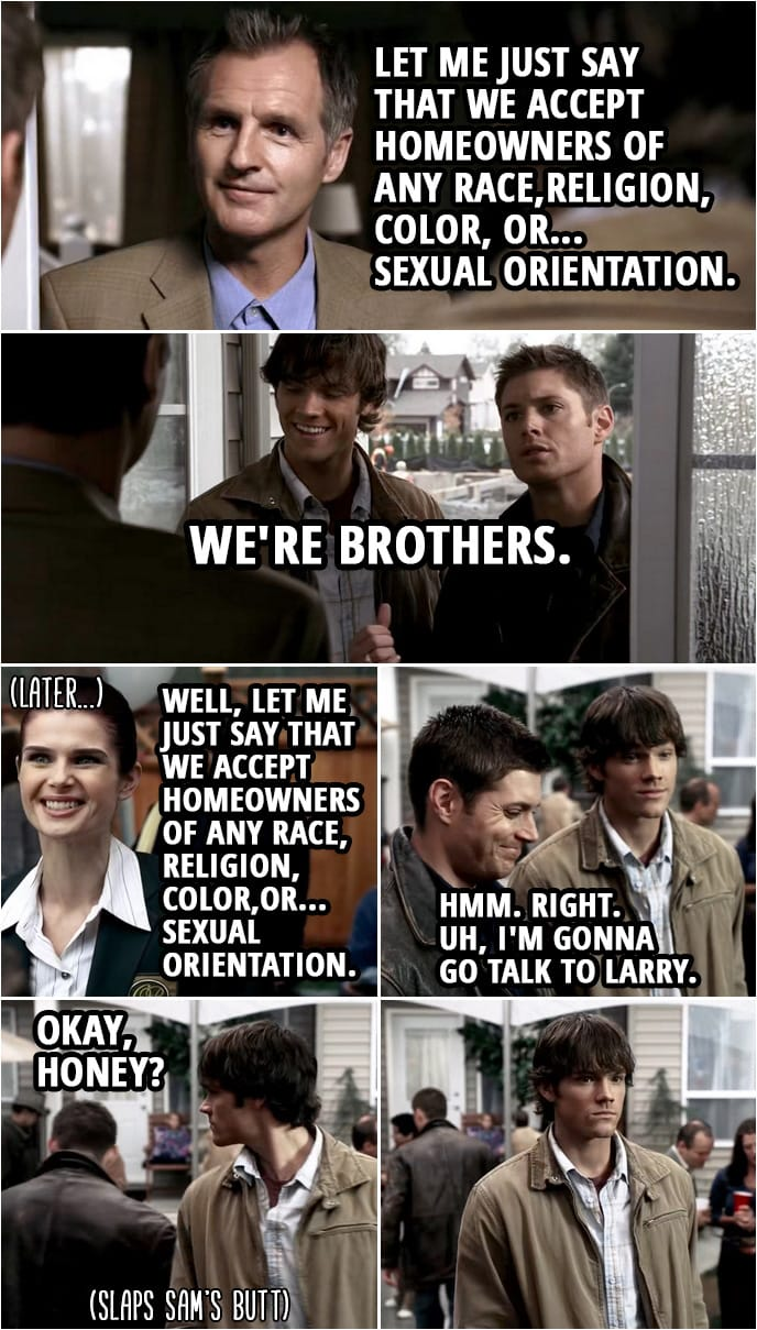 Quote from Supernatural 1x08 | Larry Pike: Let me just say that we accept homeowners of any race,religion, color, or... sexual orientation. Dean Winchester: We're brothers. (Later...) Linda: Well, let me just say that we accept homeowners of any race, religion, color,or... sexual orientation. Dean Winchester: Hmm. Right. Uh, I'm gonna go talk to Larry. Okay, honey?