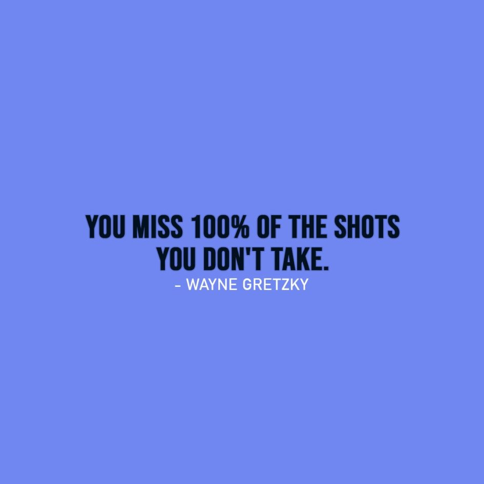 Famous Quotes | You miss 100% of the shots you don't take. - Wayne Gretzky