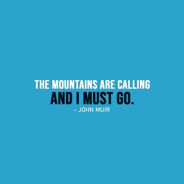 Famous Quotes | The mountains are calling and I must go. - John Muir