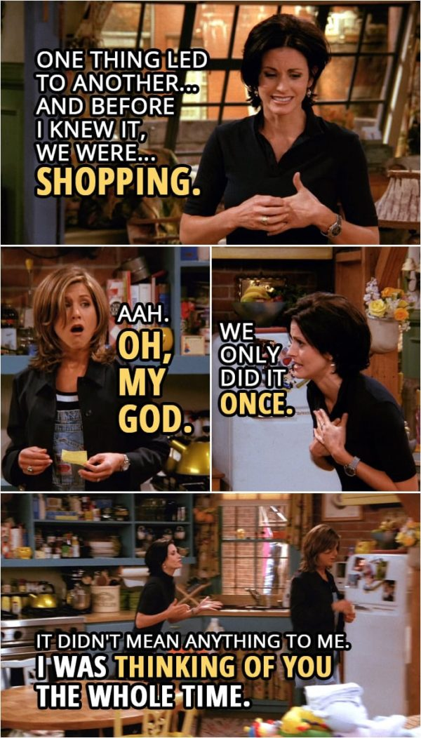 Quote from Friends 2x02 | Rachel Green: You were with Julie? Monica Geller: Mm. Look. When it started, I was just trying to be nice to her... because she was my brother's girlfriend. And then one thing led to another... and before I knew it, we were... shopping. Rachel Green: Aah. Oh, my God. Monica Geller: Wait, we only did it once. It didn't mean anything to me. Rachel Green: Yeah, right. Sure. Monica Geller: Really! Rachel, I was thinking of you the whole time. Look, I'm sorry, all right? I never meant for you to find out. Rachel Green: Oh, please! Please! You wanted to get caught!