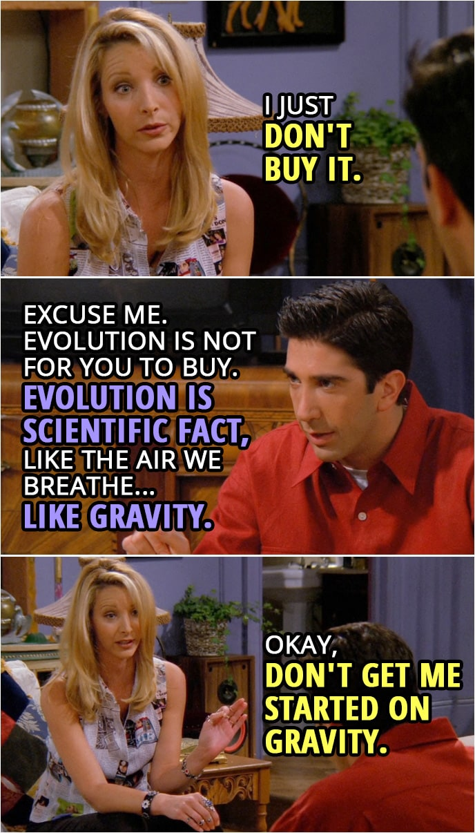 Quote from Friends 2x03 | Phoebe Buffay: I just don't buy it. Ross Geller: Excuse me. Evolution is not for you to buy, Phoebe. Evolution is scientific fact, like the air we breathe... like gravity. Phoebe Buffay: Okay, don't get me started on gravity.