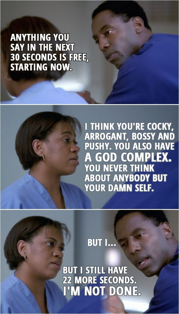 Quote from Grey's Anatomy 1x02 | Preston Burke: Anything you say in the next 30 seconds is free, starting now. Miranda Bailey: I think you're cocky, arrogant, bossy and pushy. You also have a God complex. You never think about anybody but your damn self. Preston Burke: But I... Miranda Bailey: But I still have 22 more seconds. I'm not done.