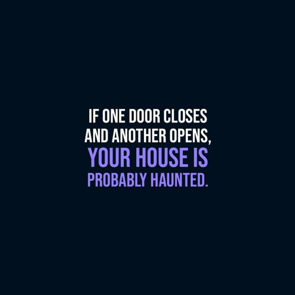 Halloween Quotes | If one door closes and another opens, your house is probably haunted. - Unknown