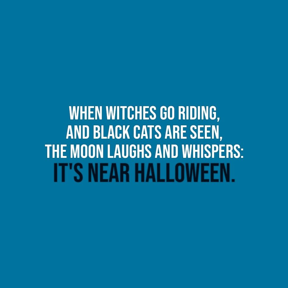 Halloween Quotes | When witches go riding, and black cats are seen, the Moon laughs and whispers: It's near Halloween. - Unknown